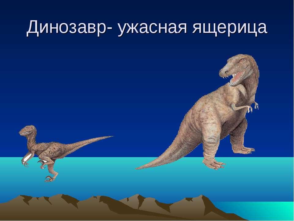 Динозавр- ужасная ящерица