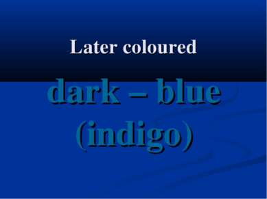 Later coloured dark – blue (indigo)