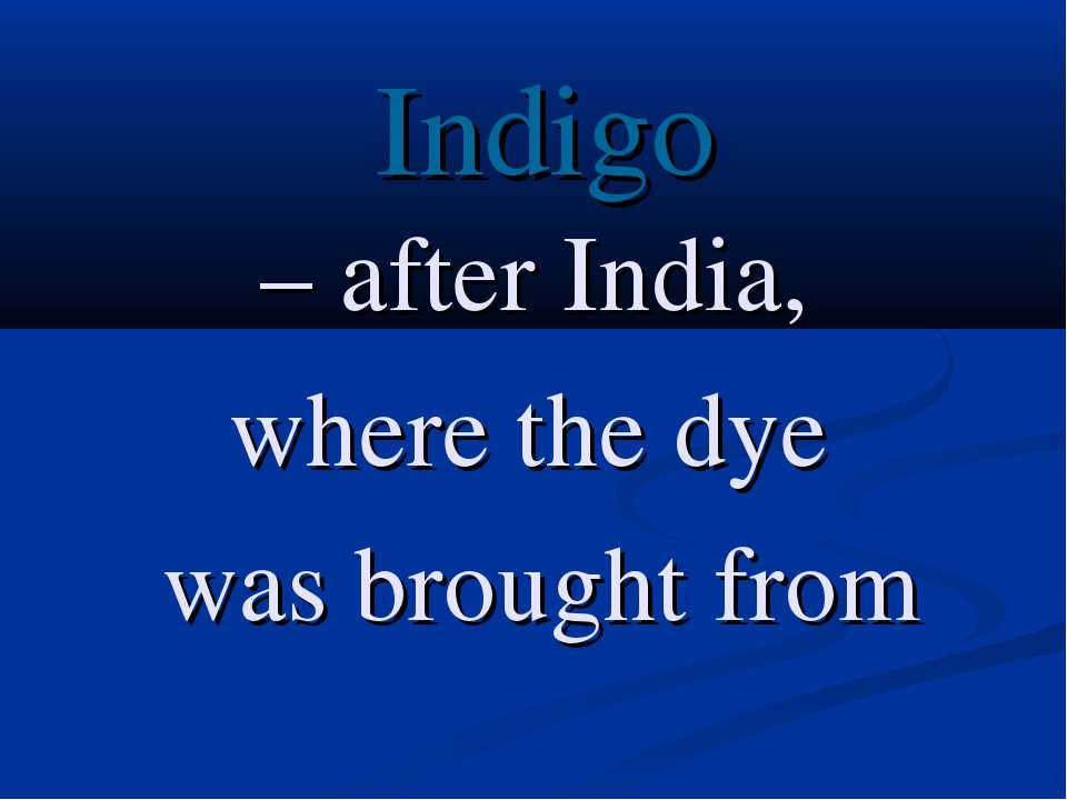 Indigo – after India, where the dye was brought from
