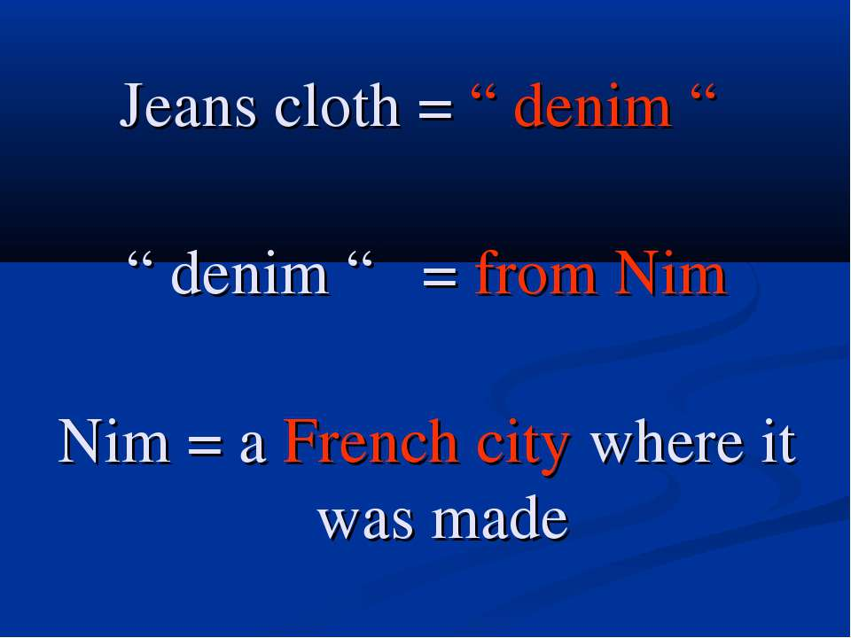 "Jeans cloth = "" denim "" "" denim "" = from Nim Nim = a French city where it was..."