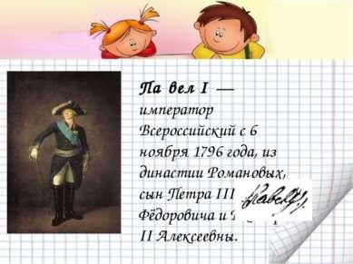Па вел I — император Всероссийский с 6 ноября 1796 года, из династии Романов...