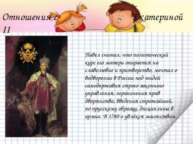 Отношения с Екатериной II Павел считал, что политический курс его матери опир...