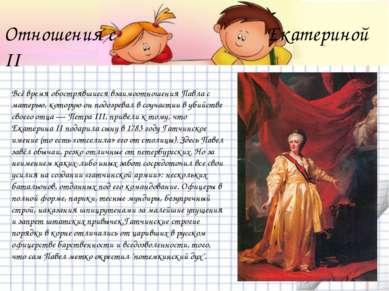 Отношения с Екатериной II Всё время обострявшиеся взаимоотношения Павла с мат...