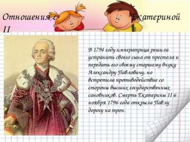 Отношения с Екатериной II В 1794 году императрица решила устранить своего сын...