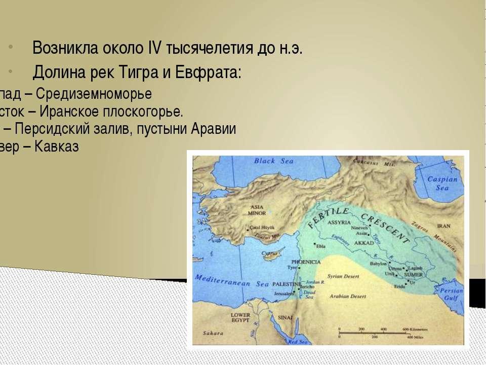 Возникла около IV тысячелетия до н.э. Долина рек Тигра и Евфрата: запад – Сре...