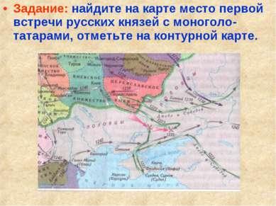 Задание: найдите на карте место первой встречи русских князей с моноголо-тата...