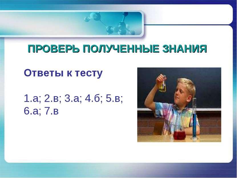 ПРОВЕРЬ ПОЛУЧЕННЫЕ ЗНАНИЯ Ответы к тесту  1.а; 2.в; 3.а; 4.б; 5.в; 6.а; 7.в