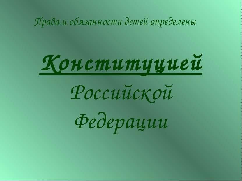Конституцией Российской Федерации Права и обязанности детей определены