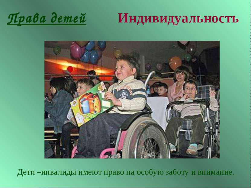 Права детей Индивидуальность Дети –инвалиды имеют право на особую заботу и вн...