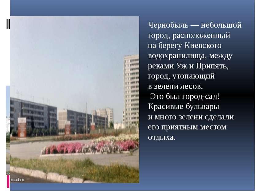 Чернобыль— небольшой город, расположенный наберегу Киевского водохранилища,...