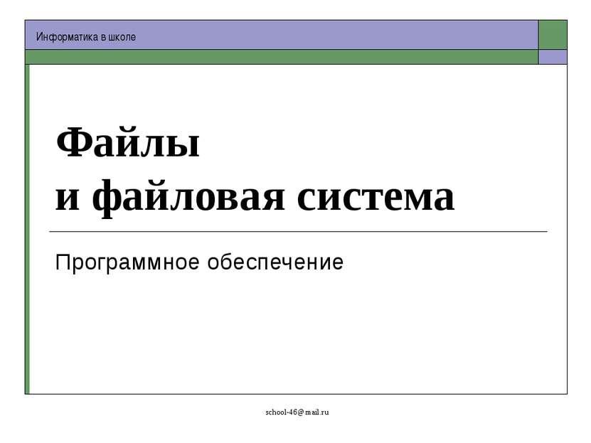Файлы и файловая система Программное обеспечение school-46@mail.ru Информатик...
