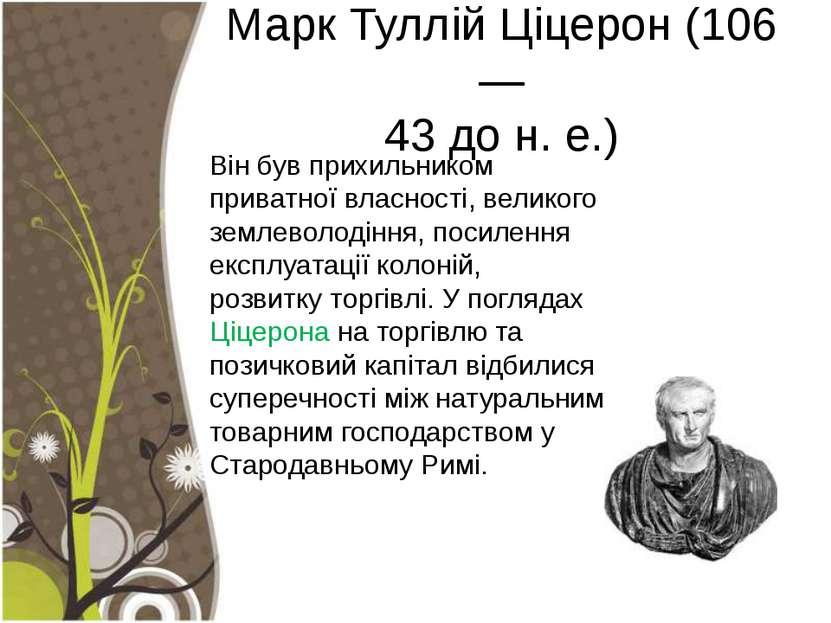 Марк Туллій Ціцерон (106— 43 до н. е.) Він був прихильником приватної власнос...