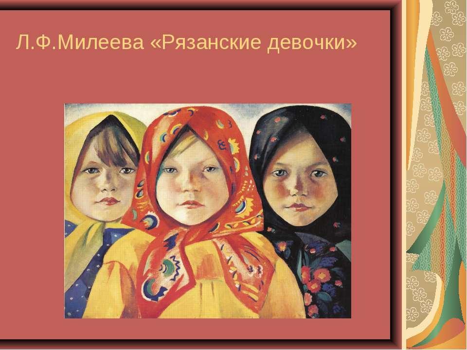 Л.Ф.Милеева «Рязанские девочки»