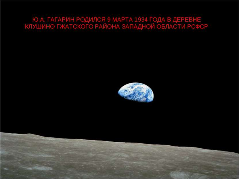 Ю.А. ГАГАРИН РОДИЛСЯ 9 МАРТА 1934 ГОДА В ДЕРЕВНЕ КЛУШИНО ГЖАТСКОГО РАЙОНА ЗАП...