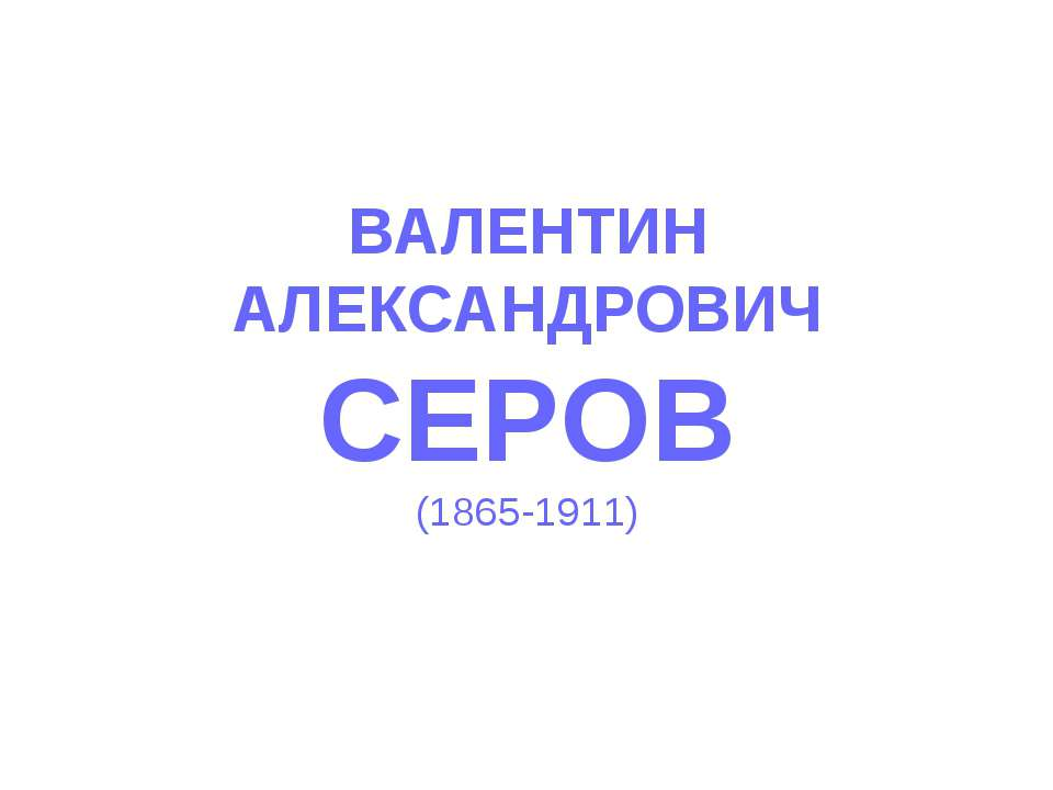 ВАЛЕНТИН АЛЕКСАНДРОВИЧ СЕРОВ (1865-1911)