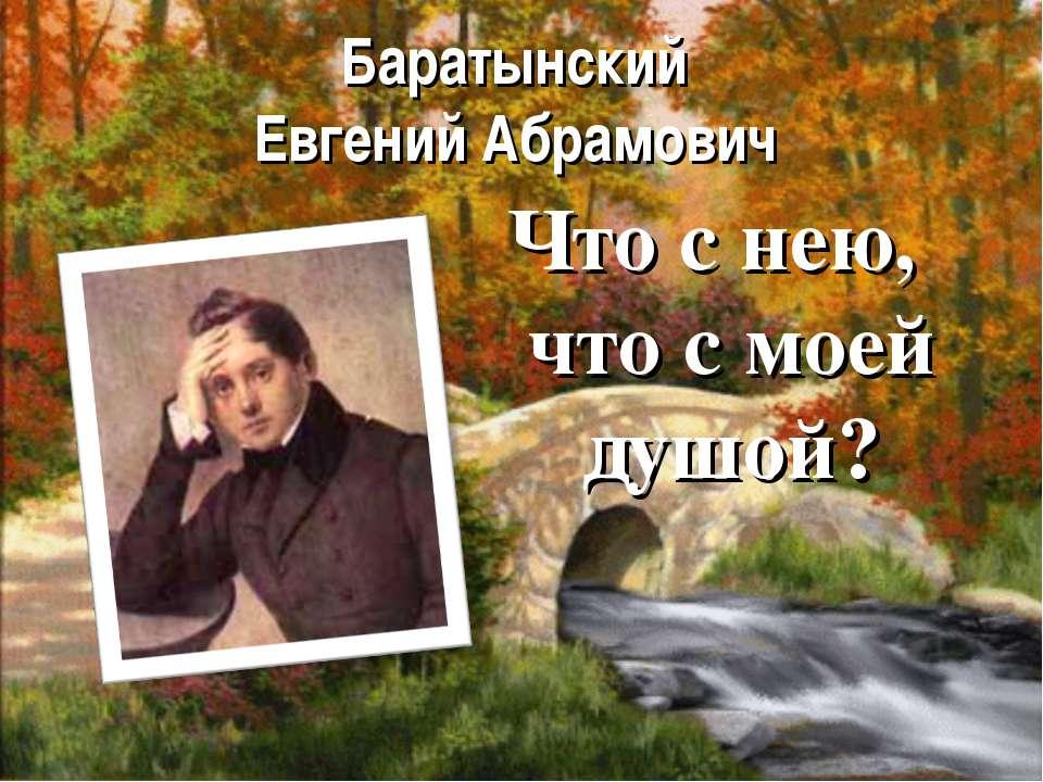 Баратынский Евгений Абрамович Что с нею, что с моей душой?