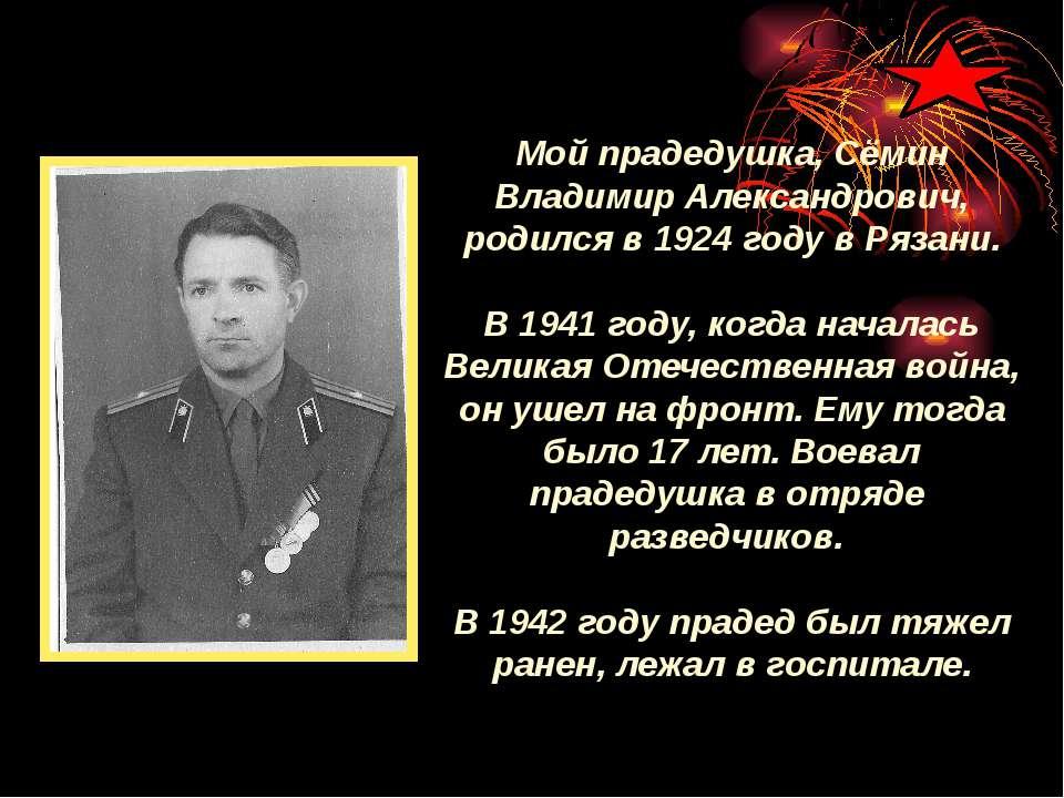 Мой прадедушка, Сёмин Владимир Александрович, родился в 1924 году в Рязани. В...