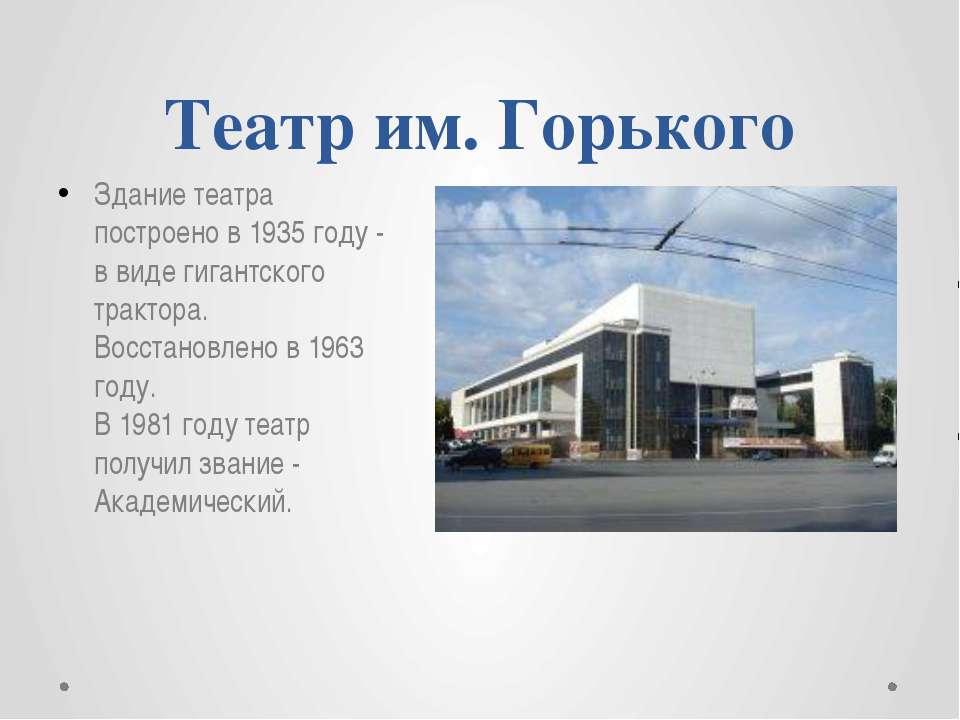 Театр им. Горького Здание театра построено в 1935 году - в виде гигантского т...