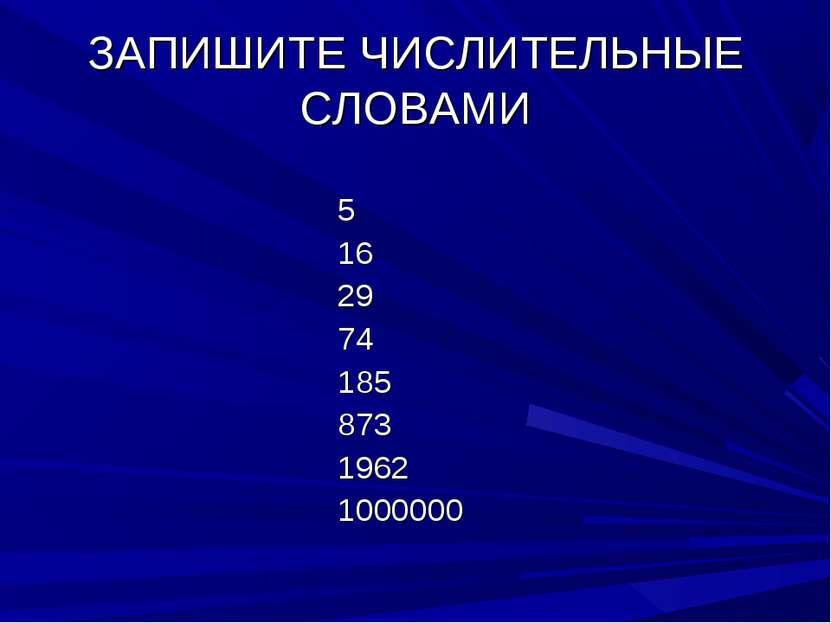 ЗАПИШИТЕ ЧИСЛИТЕЛЬНЫЕ СЛОВАМИ 5 16 29 74 185 873 1962 1000000