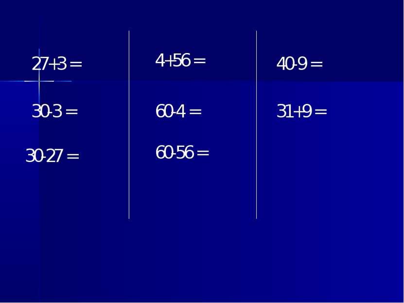 27+3 = 4+56 = 40-9 = 30-3 = 30-27 = 60-4 = 60-56 = 31+9 =
