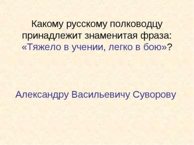 Какому русскому полководцу принадлежит знаменитая фраза: «Тяжело в учении, ле...