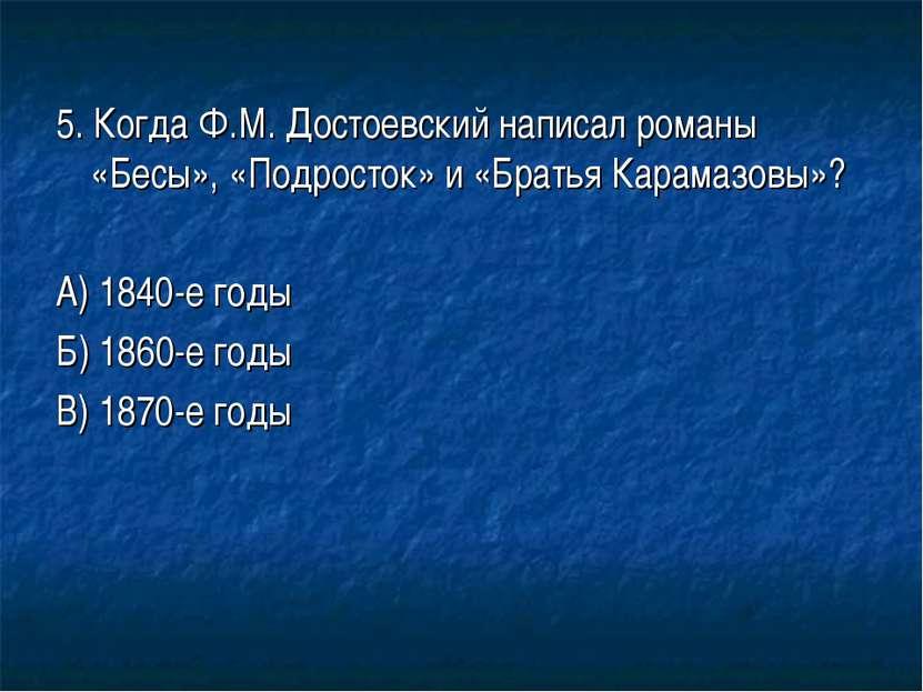 5. Когда Ф.М. Достоевский написал романы «Бесы», «Подросток» и «Братья Карама...