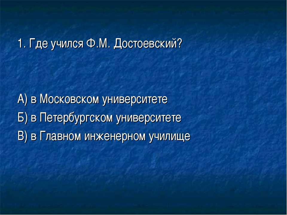 1. Где учился Ф.М. Достоевский? А) в Московском университете Б) в Петербургск...