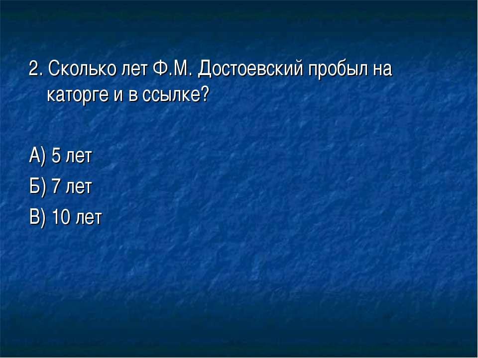 2. Сколько лет Ф.М. Достоевский пробыл на каторге и в ссылке? А) 5 лет Б) 7 л...