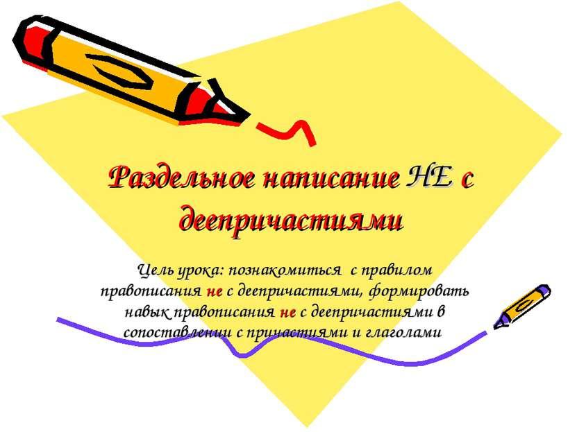 Раздельное написание НЕ с деепричастиями Цель урока: познакомиться с правилом...