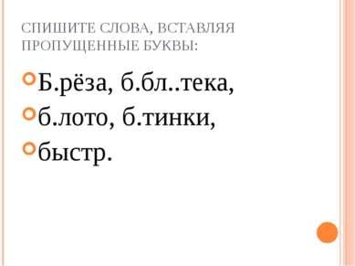 СПИШИТЕ СЛОВА, ВСТАВЛЯЯ ПРОПУЩЕННЫЕ БУКВЫ: Б.рёза, б.бл..тека, б.лото, б.тинк...