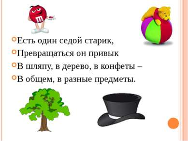 Есть один седой старик, Превращаться он привык В шляпу, в дерево, в конфеты –...