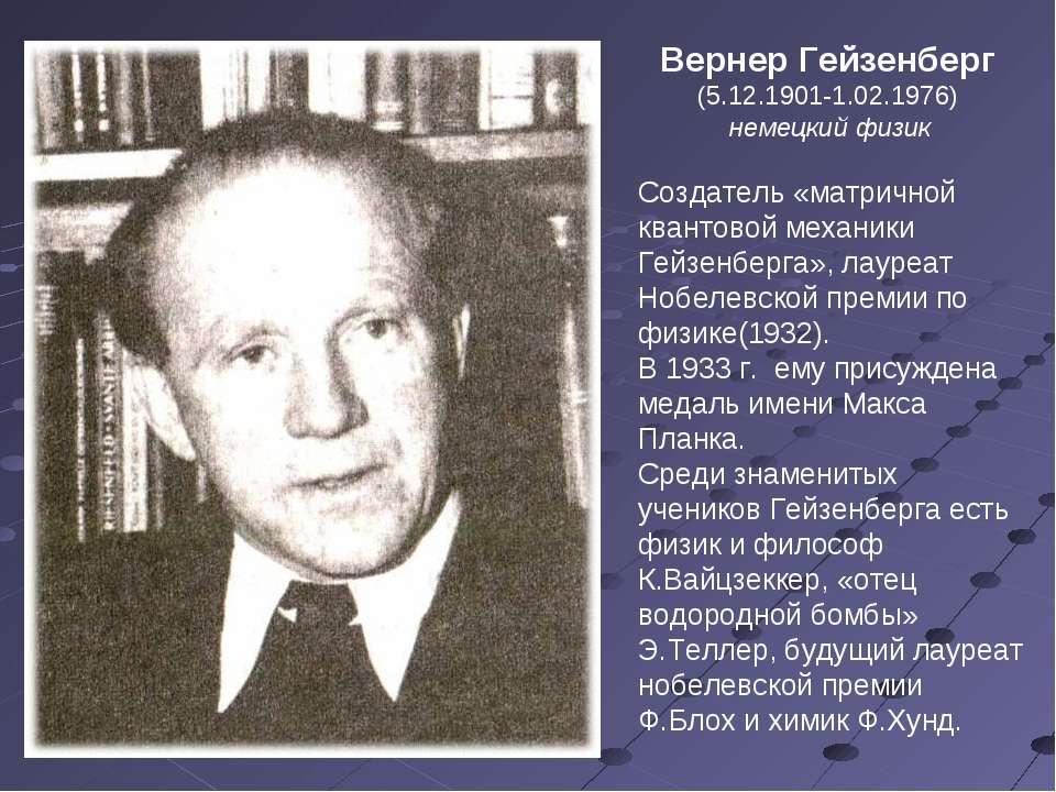 Вернер Гейзенберг (5.12.1901-1.02.1976) немецкий физик Создатель «матричной к...