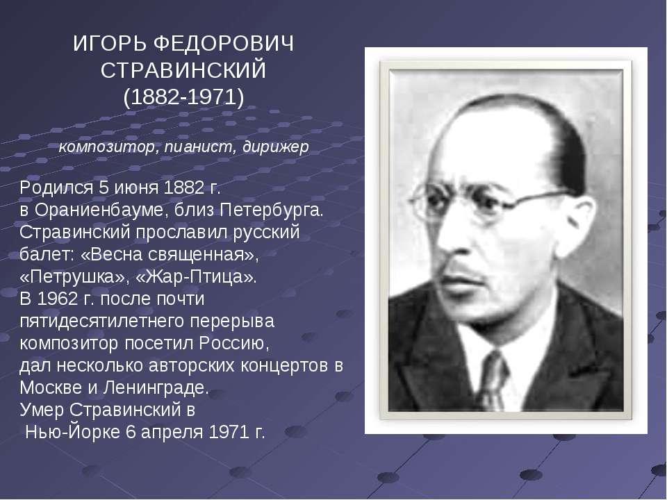ИГОРЬ ФЕДОРОВИЧ СТРАВИНСКИЙ (1882-1971) композитор, пианист, дирижер Родился ...