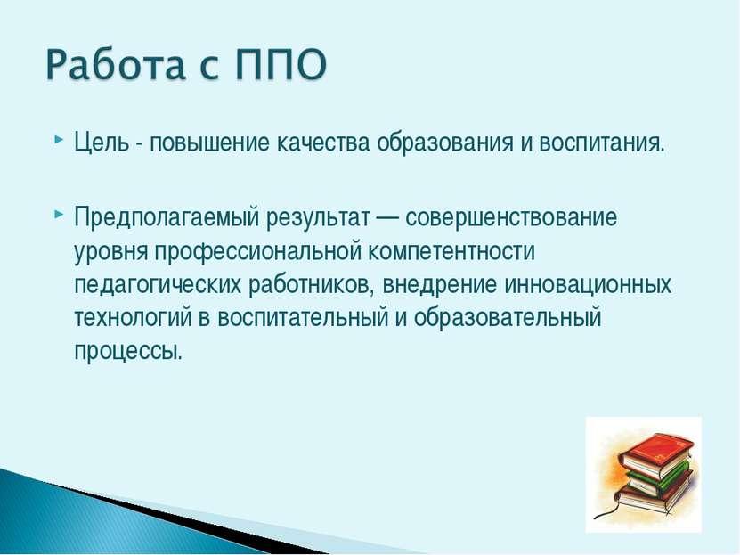 Цель - повышение качества образования и воспитания. Предполагаемый результат ...