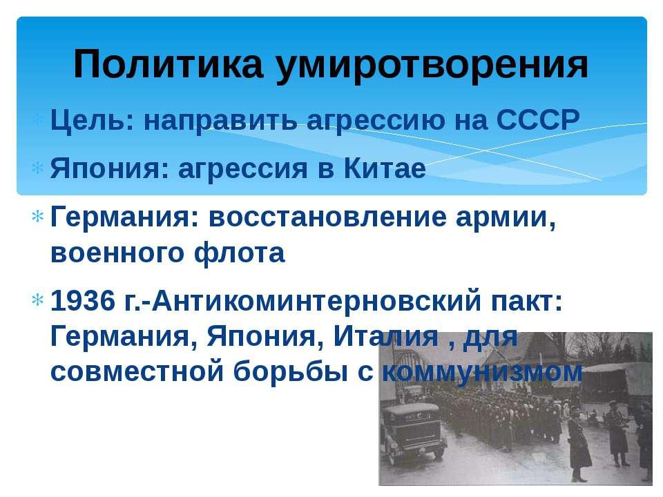 Цель: направить агрессию на СССР Япония: агрессия в Китае Германия: восстанов...
