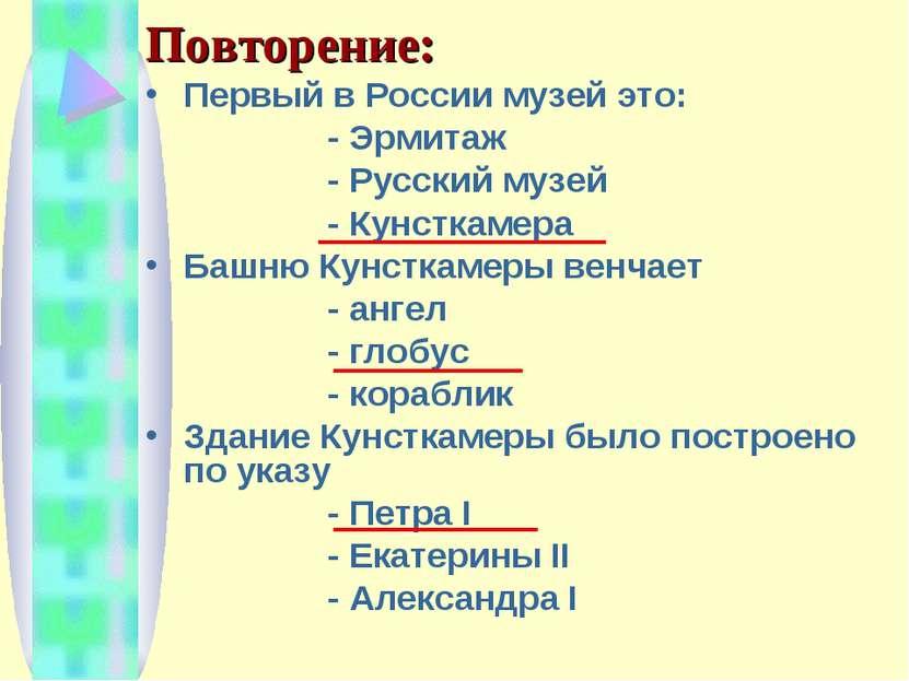 Повторение: Первый в России музей это: - Эрмитаж - Русский музей - Кунсткамер...