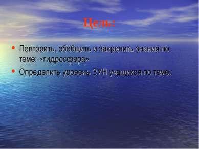 Цель: Повторить, обобщить и закрепить знания по теме: «гидросфера» Определить...