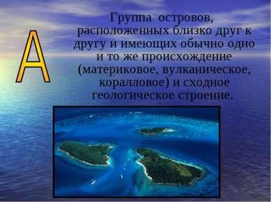 Группа островов, расположенных близко друг к другу и имеющих обычно одно и то...