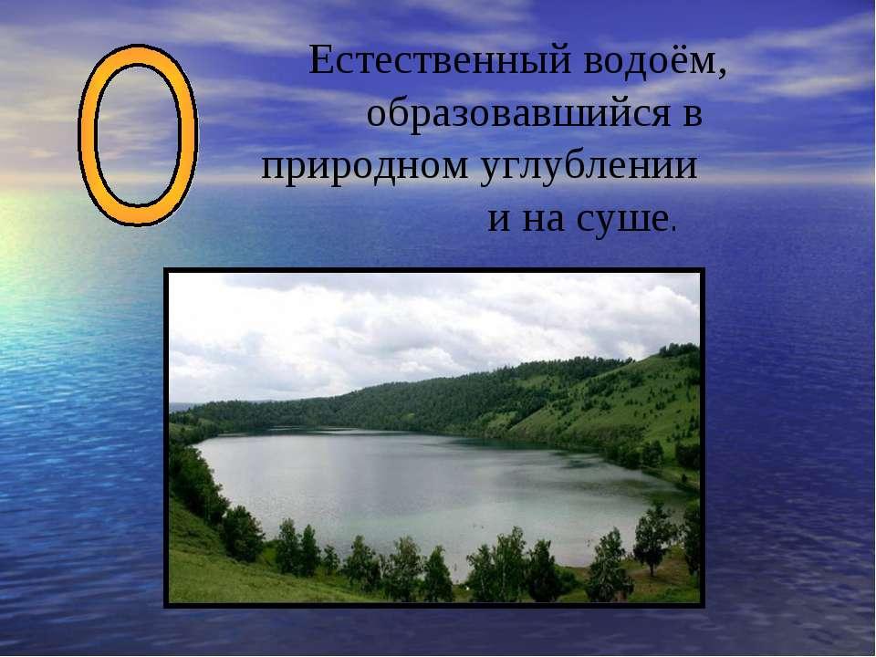 Естественный водоём, образовавшийся в природном углублении и на суше.