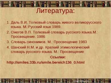 Литература: 1. Даль В.И. Толковый словарь живого великорусского языка. М.:Рус...