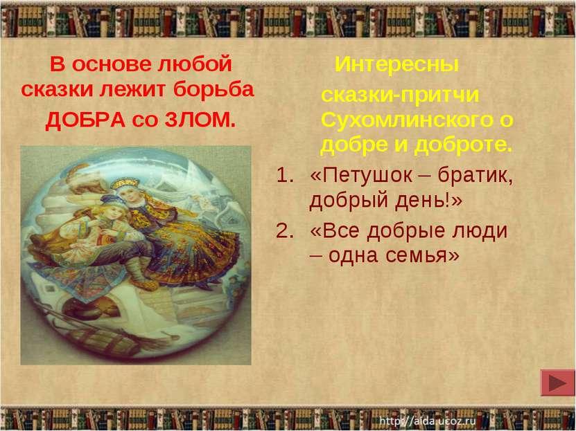 В основе любой сказки лежит борьба ДОБРА со ЗЛОМ. Интересны сказки-притчи Сух...