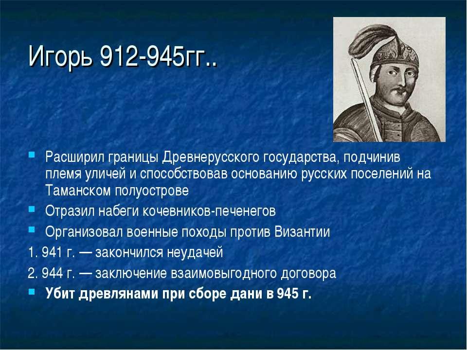 Игорь 912-945гг.. Расширил границы Древнерусского государства, подчинив племя...