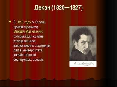 Декан (1820—1827) В 1819 году в Казань приехал ревизор, МихаилМагницкий, кот...