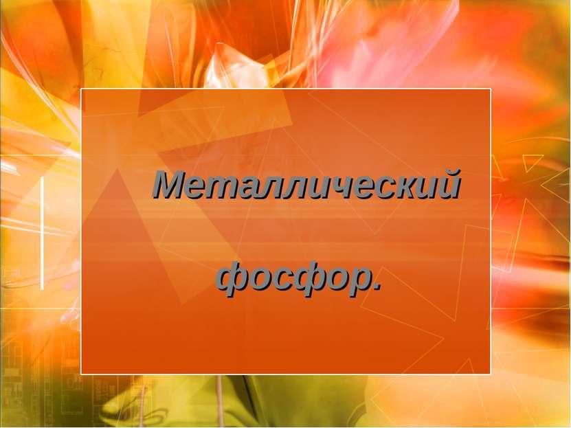 Металлический фосфор.