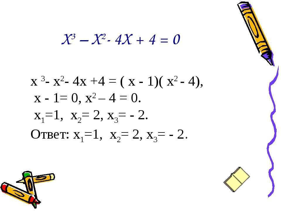 Х3 – Х2- 4Х + 4 = 0 х 3- х2- 4х +4 = ( х - 1)( х2 - 4), х - 1= 0, х2 – 4 = 0....
