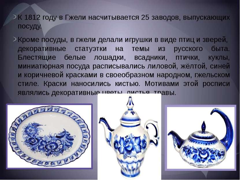 К 1812 году в Гжели насчитывается 25 заводов, выпускающих посуду. Кроме посуд...