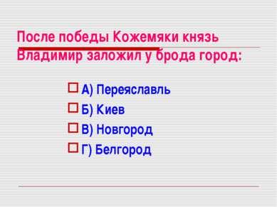 После победы Кожемяки князь Владимир заложил у брода город: А) Переяславль Б)...