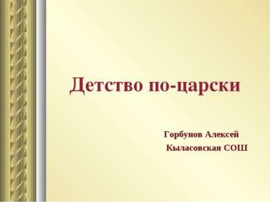 Детство по-царски Горбунов Алексей Кыласовская СОШ