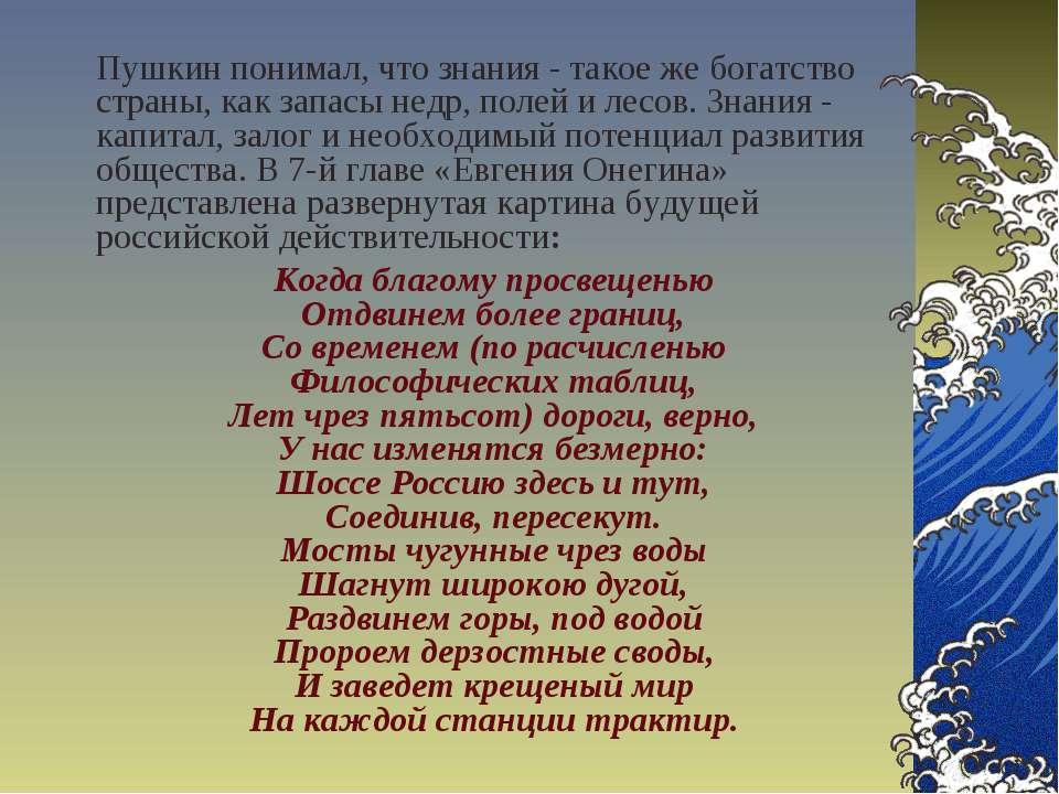 Пушкин понимал, что знания - такое же богатство страны, как запасы недр, поле...