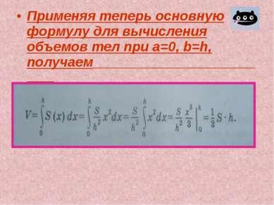 Применяя теперь основную формулу для вычисления объемов тел при а=0, b=h, пол...